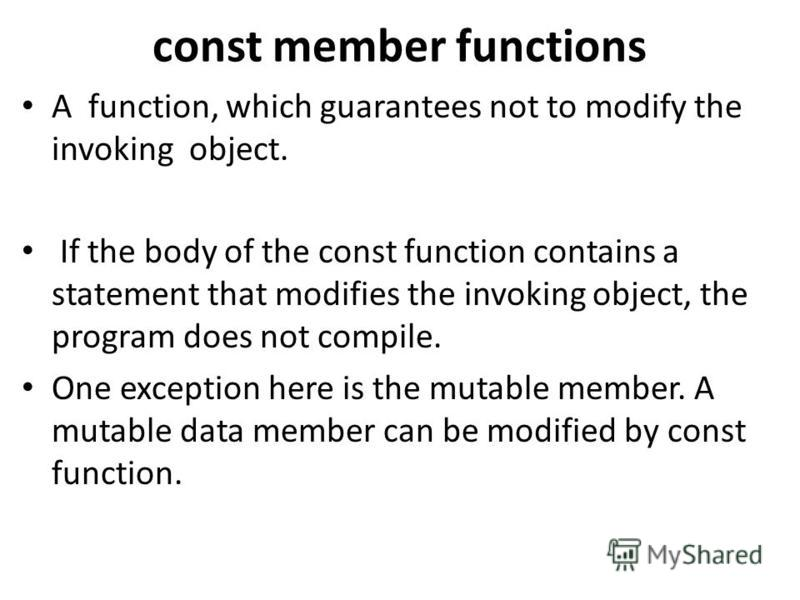 const member functions A function, which guarantees not to modify the invoking object. If the body of the const function contains a statement that modifies the invoking object, the program does not compile. One exception here is the mutable member. A