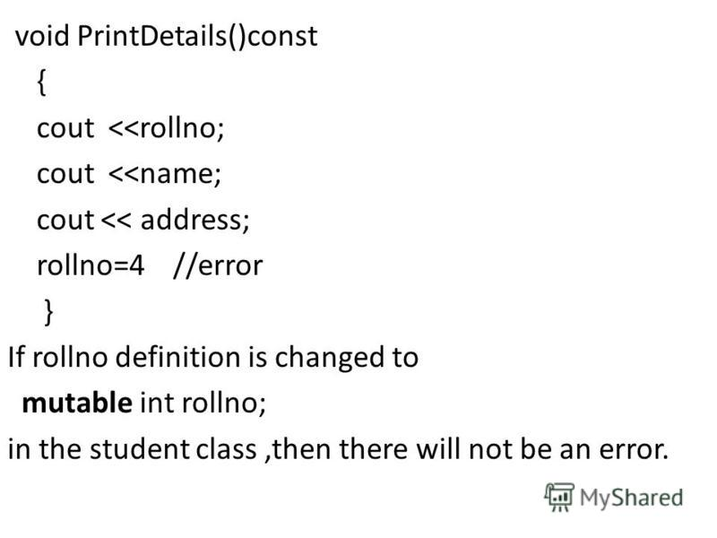 void PrintDetails()const { cout <<rollno; cout <<name; cout << address; rollno=4 //error } If rollno definition is changed to mutable int rollno; in the student class,then there will not be an error.