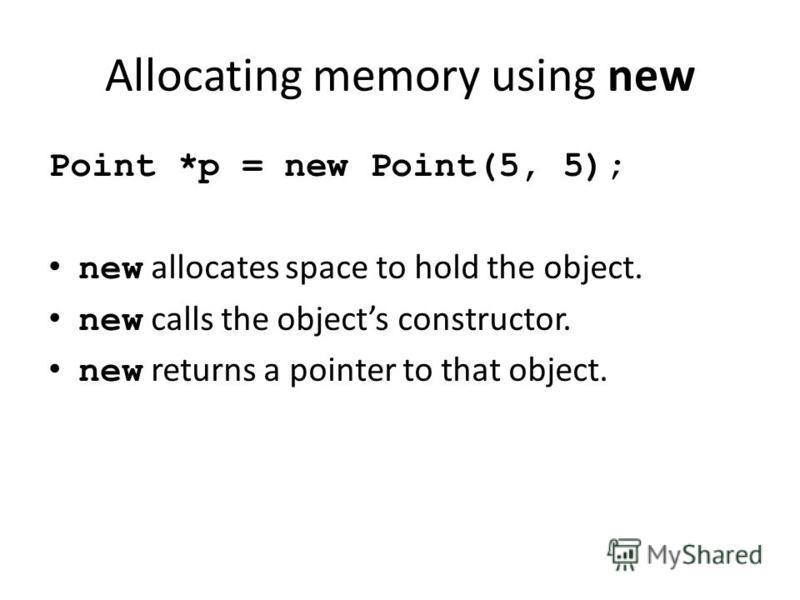 Allocating memory using new Point *p = new Point(5, 5); new allocates space to hold the object. new calls the objects constructor. new returns a pointer to that object.