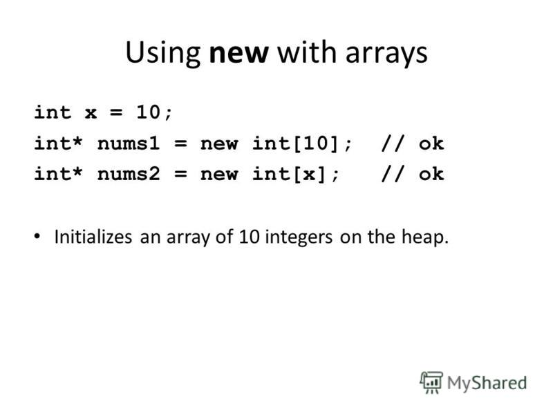 Using new with arrays int x = 10; int* nums1 = new int[10]; // ok int* nums2 = new int[x]; // ok Initializes an array of 10 integers on the heap.