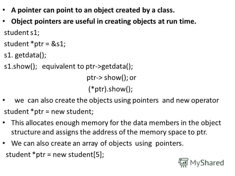 A pointer can point to an object created by a class. Object pointers are useful in creating objects at run time. student s1; student *ptr = &s1; s1. getdata(); s1.show(); equivalent to ptr->getdata(); ptr-> show(); or (*ptr).show(); we can also creat