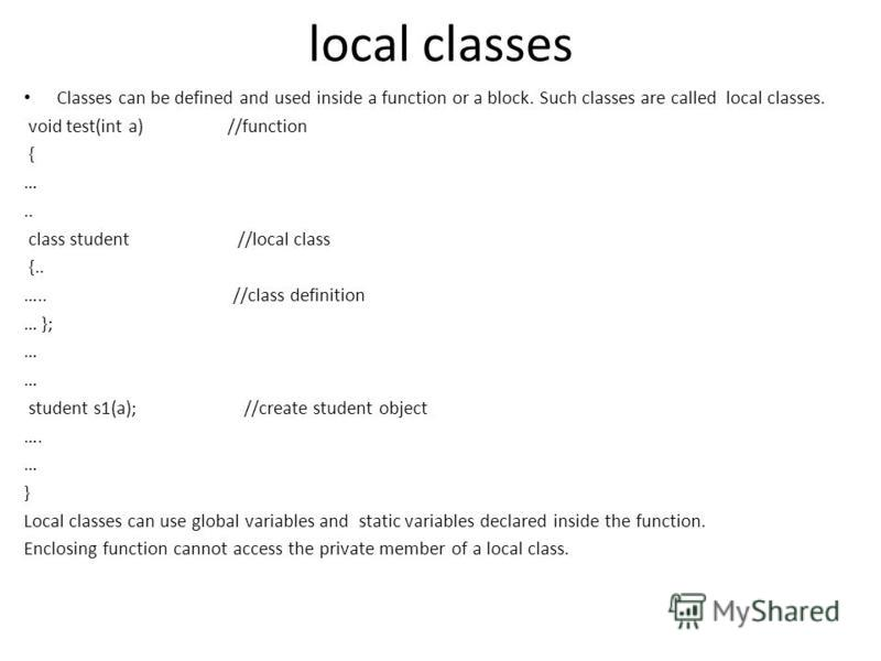local classes Classes can be defined and used inside a function or a block. Such classes are called local classes. void test(int a) //function { ….. class student //local class {.. ….. //class definition … }; … student s1(a); //create student object