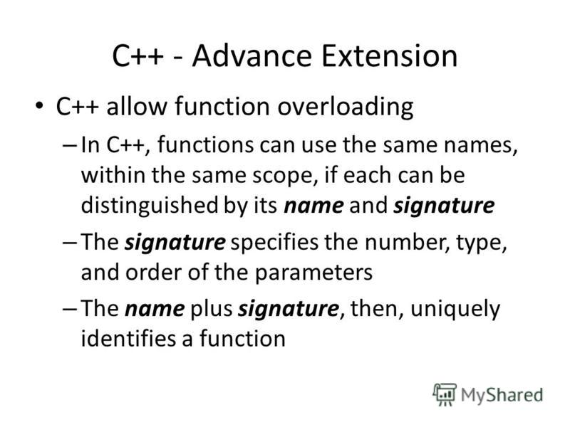 C++ - Advance Extension C++ allow function overloading – In C++, functions can use the same names, within the same scope, if each can be distinguished by its name and signature – The signature specifies the number, type, and order of the parameters –