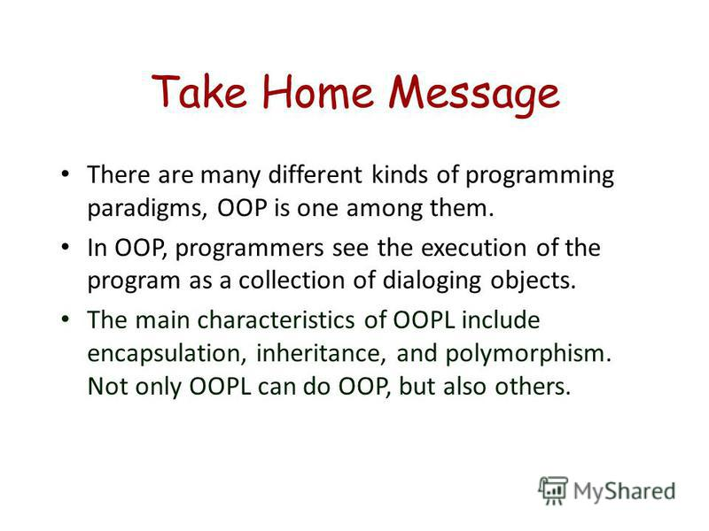 Take Home Message There are many different kinds of programming paradigms, OOP is one among them. In OOP, programmers see the execution of the program as a collection of dialoging objects. The main characteristics of OOPL include encapsulation, inher