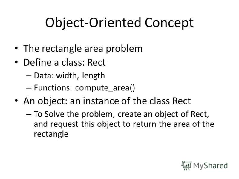 Object-Oriented Concept The rectangle area problem Define a class: Rect – Data: width, length – Functions: compute_area() An object: an instance of the class Rect – To Solve the problem, create an object of Rect, and request this object to return the
