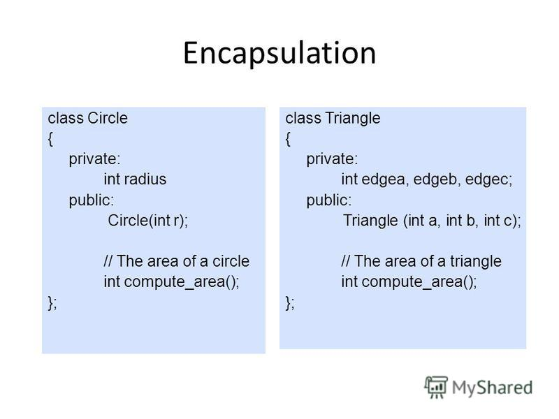 Encapsulation class Circle { private: int radius public: Circle(int r); // The area of a circle int compute_area(); }; class Triangle { private: int edgea, edgeb, edgec; public: Triangle (int a, int b, int c); // The area of a triangle int compute_ar
