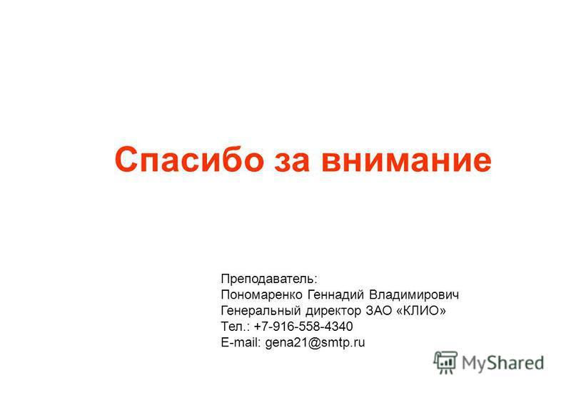 Спасибо за внимание Преподаватель: Пономаренко Геннадий Владимирович Генеральный директор ЗАО «КЛИО» Тел.: +7-916-558-4340 E-mail: gena21@smtp.ru