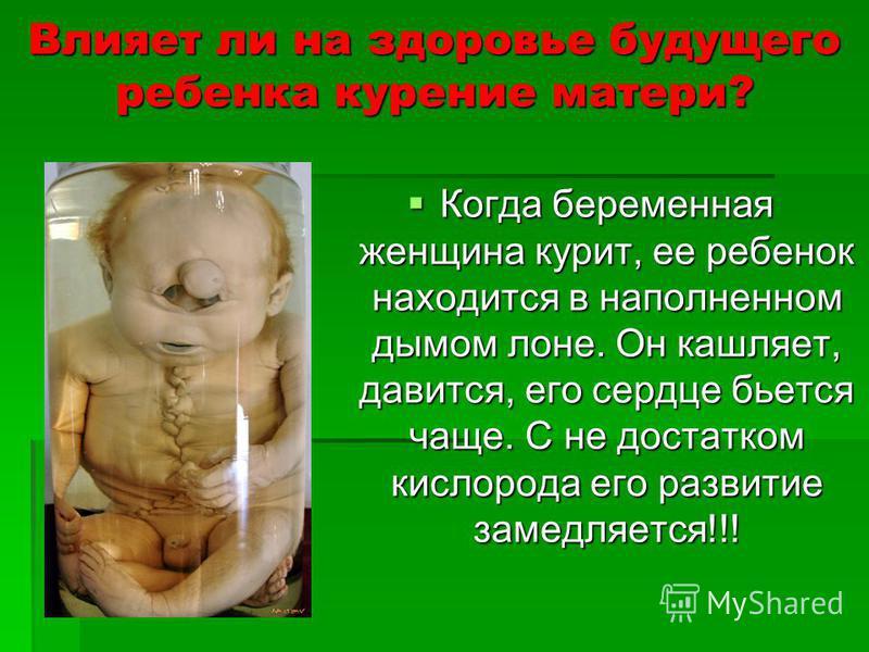 Влияет ли на здоровье будущего ребенка курение матери? Когда беременная женщина курит, ее ребенок находится в наполненном дымом лоне. Он кашляет, давится, его сердце бьется чаще. С не достатком кислорода его развитие замедляется!!! Когда беременная ж