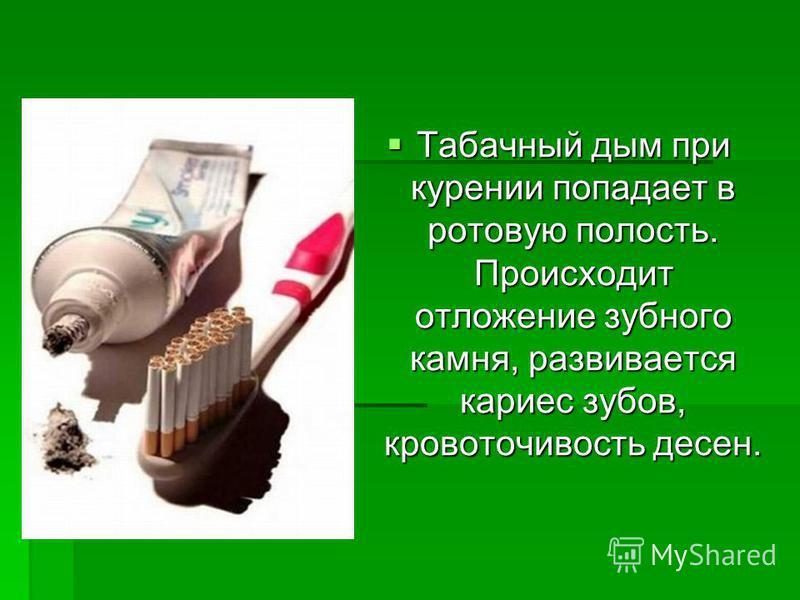 Табачный дым при курении попадает в ротовую полость. Происходит отложение зубного камня, развивается кариес зубов, кровоточивость десен. Табачный дым при курении попадает в ротовую полость. Происходит отложение зубного камня, развивается кариес зубов