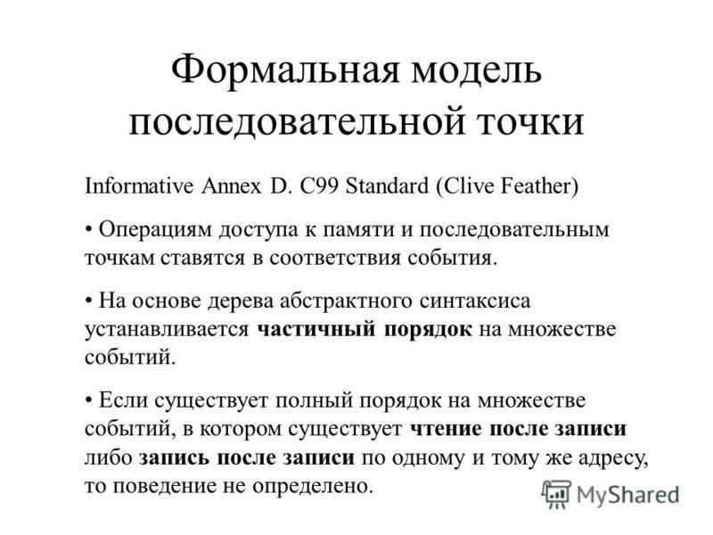 Формальная модель последовательной точки Informative Annex D. C99 Standard (Clive Feather) Операциям доступа к памяти и последовательным точкам ставятся в соответствия события. На основе дерева абстрактного синтаксиса устанавливается частичный порядо