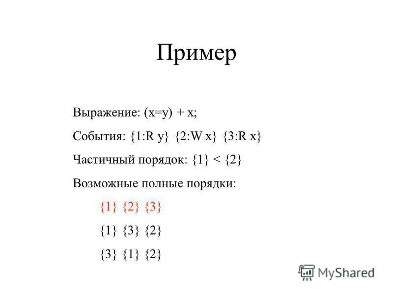 Пример Выражение: (x=y) + x; События: {1:R y} {2:W x} {3:R x} Частичный порядок: {1} < {2} Возможные полные порядки: {1} {2} {3} {1} {3} {2} {3} {1} {2}