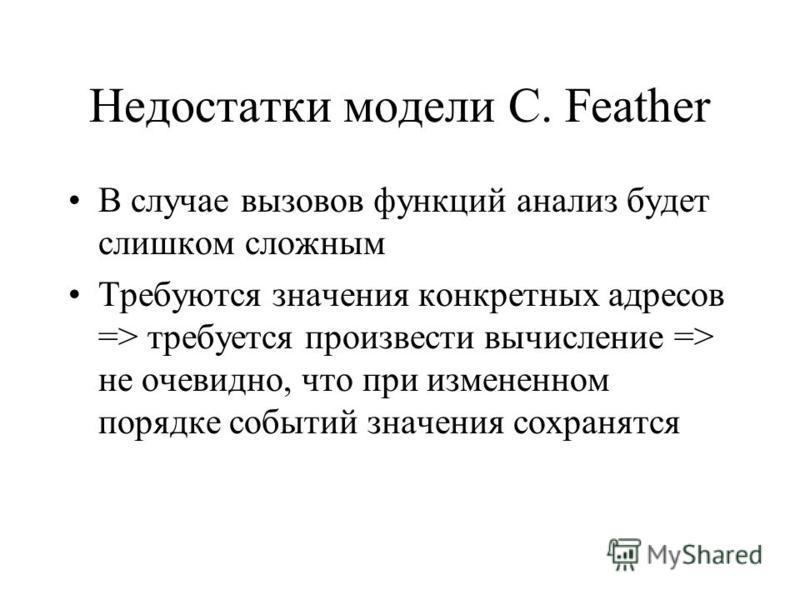 Недостатки модели C. Feather В случае вызовов функций анализ будет слишком сложным Требуются значения конкретных адресов => требуется произвести вычисление => не очевидно, что при измененном порядке событий значения сохранятся