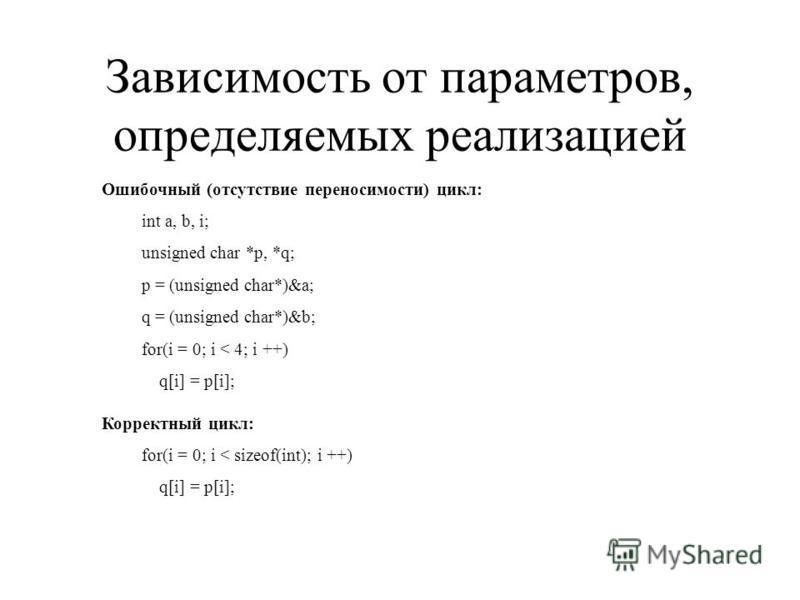Зависимость от параметров, определяемых реализацией Ошибочный (отсутствие переносимости) цикл: int a, b, i; unsigned char *p, *q; p = (unsigned char*)&a; q = (unsigned char*)&b; for(i = 0; i < 4; i ++) q[i] = p[i]; Корректный цикл: for(i = 0; i < siz
