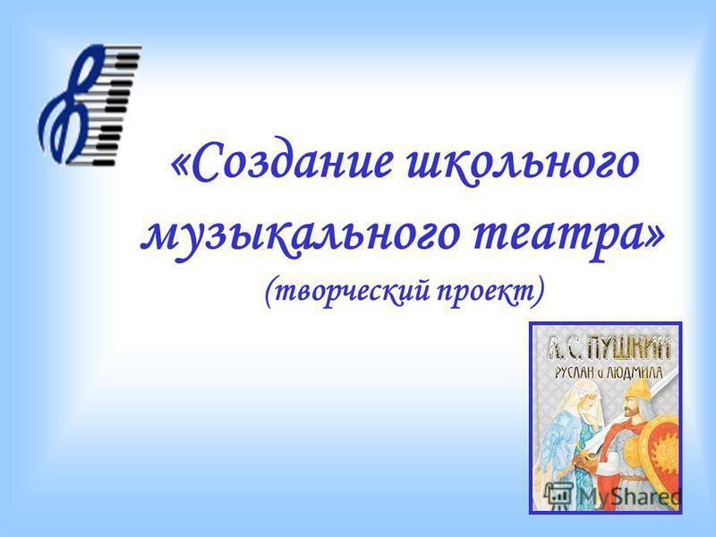 «Cоздание школьного музыкального театра» (творческий проект)