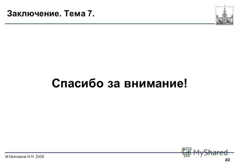 40 Молчанов И.Н. 2008 Заключение. Тема 7. Спасибо за внимание!