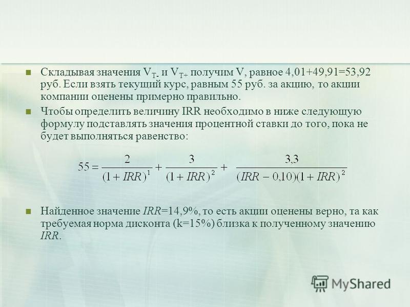 Складывая значения V T- и V T+ получим V, равное 4,01+49,91=53,92 руб. Если взять текущий курс, равным 55 руб. за акцию, то акции компании оценены примерно правильно. Чтобы определить величину IRR необходимо в ниже следующую формулу подставлять значе