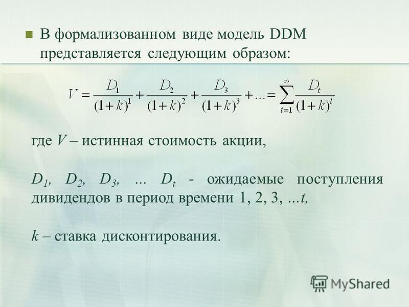 В формализованном виде модель DDM представляется следующим образом: где V – истинная стоимость акции, D 1, D 2, D 3, … D t - ожидаемые поступления дивидендов в период времени 1, 2, 3, …t, k – ставка дисконтирования.