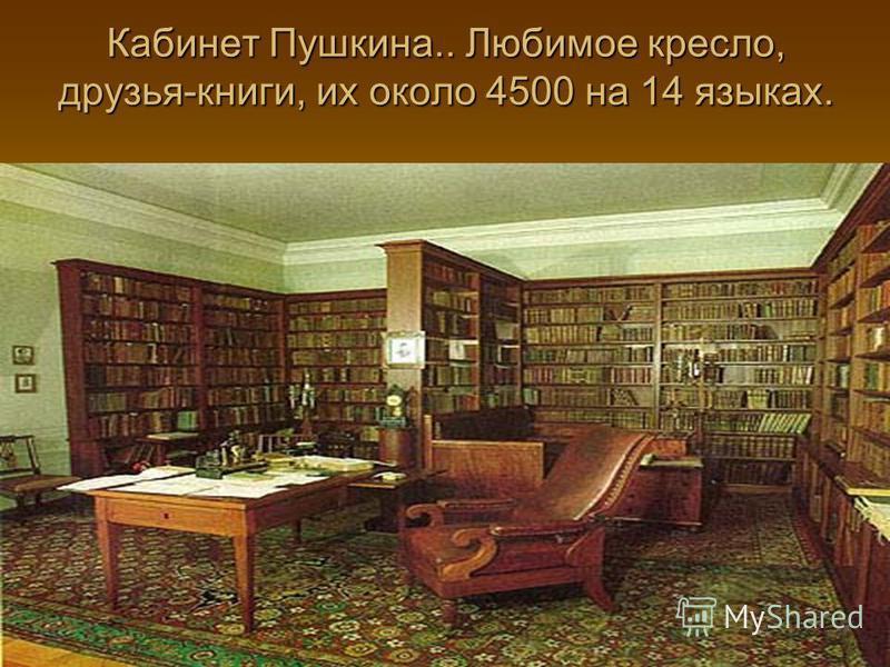 Кабинет Пушкина.. Любимое кресло, друзья-книги, их около 4500 на 14 языках.