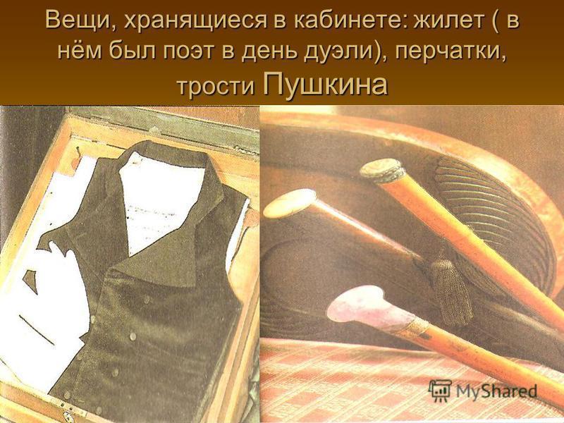 Вещи, хранящиеся в кабинете: жилет ( в нём был поэт в день дуэли), перчатки, трости Пушкина