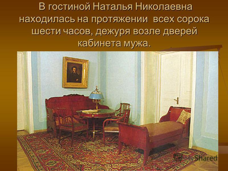 В гостиной Наталья Николаевна находилась на протяжении всех сорока шести часов, дежуря возле дверей кабинета мужа. В гостиной Наталья Николаевна находилась на протяжении всех сорока шести часов, дежуря возле дверей кабинета мужа.