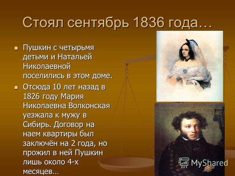 Стоял сентябрь 1836 года… Пушкин с четырьмя детьми и Натальей Николаевной поселились в этом доме. Пушкин с четырьмя детьми и Натальей Николаевной поселились в этом доме. Отсюда 10 лет назад в 1826 году Мария Николаевна Волконская уезжала к мужу в Сиб