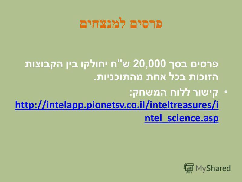 פרסים למנצחים פרסים בסך 20,000 ש  ח יחולקו בין הקבוצות הזוכות בכל אחת מהתוכניות. קישור ללוח המשחק : http://intelapp.pionetsv.co.il/inteltreasures/i ntel_science.asp http://intelapp.pionetsv.co.il/inteltreasures/i ntel_science.asp