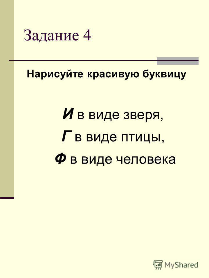 Задание 4 Нарисуйте красивую буквицу И в виде зверя, Г в виде птицы, Ф в виде человека