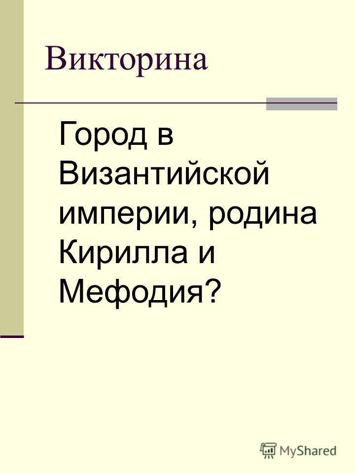 Викторина Город в Византийской империи, родина Кирилла и Мефодия?
