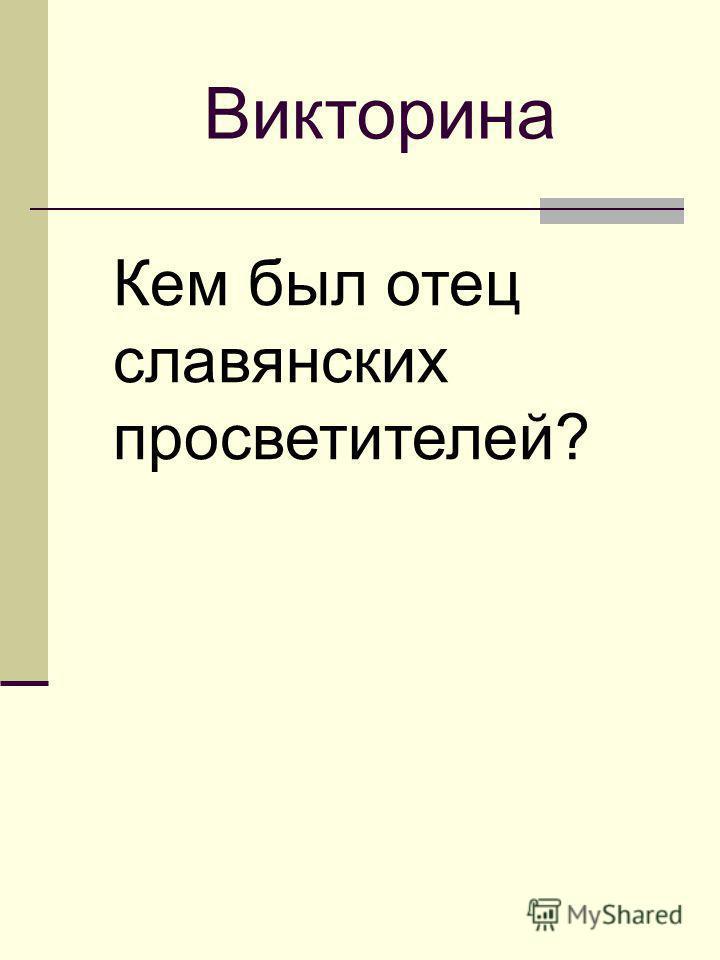 Кем был отец славянских просветителей? Викторина