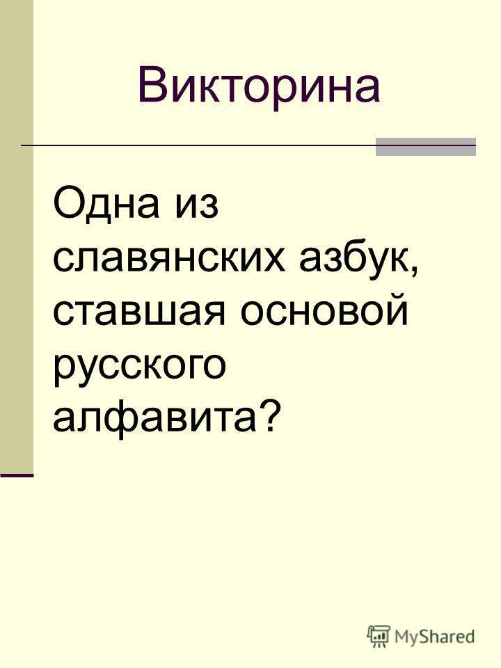 Одна из славянских азбук, ставшая основой русского алфавита? Викторина