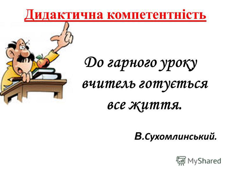 Дидактична компетентність До гарного уроку вчитель готується все життя. В. Сухомлинський.