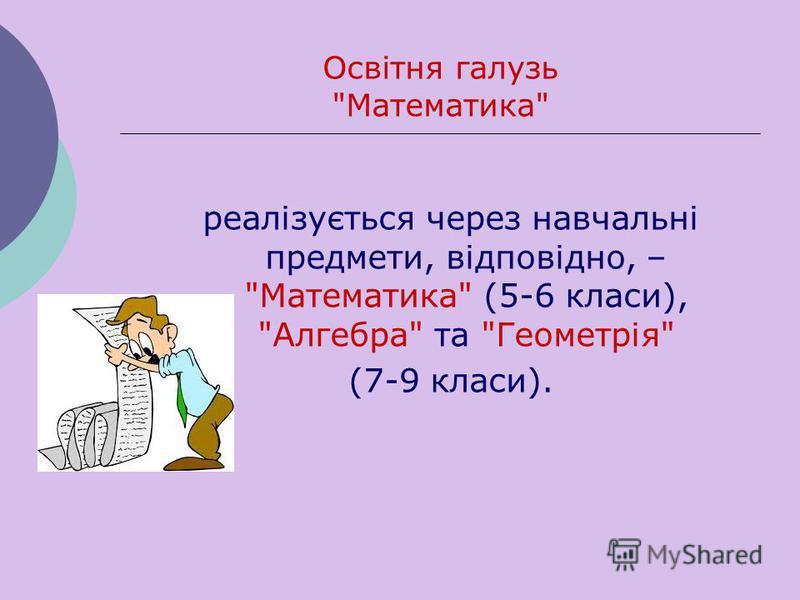 реалізується через навчальні предмети, відповідно, – Математика (5-6 класи), Алгебра та Геометрія (7-9 класи). Освітня галузь Математика