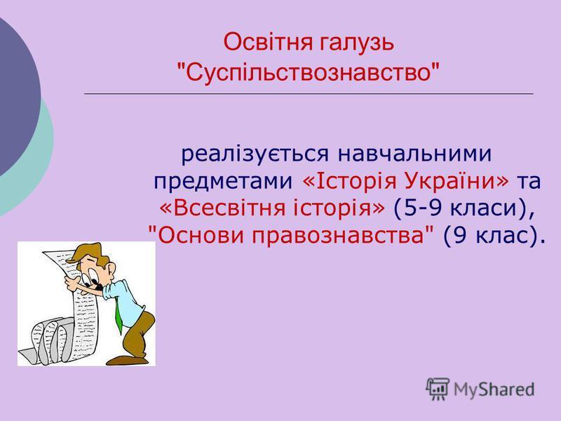 Освітня галузь Суспільствознавство реалізується навчальними предметами «Історія України» та «Всесвітня історія» (5-9 класи), Основи правознавства (9 клас).