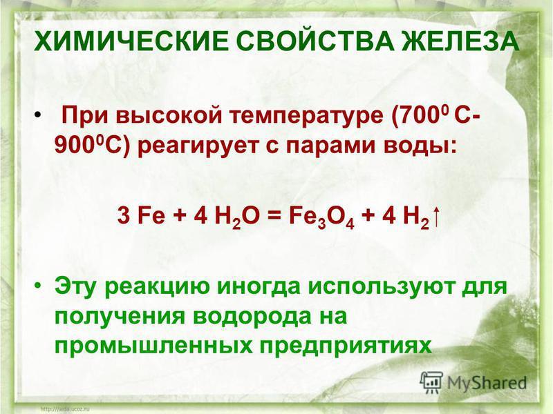 ХИМИЧЕСКИЕ СВОЙСТВА ЖЕЛЕЗА При высокой температуре (700 0 С- 900 0 С) реагирует с парами воды: 3 Fe + 4 H 2 O = Fe 3 O 4 + 4 H 2 Эту реакцию иногда используют для получения водорода на промышленных предприятиях