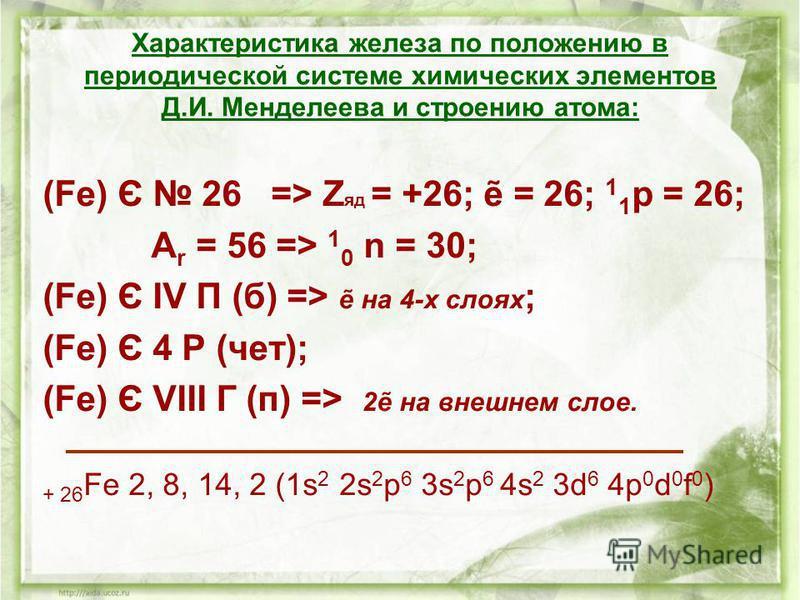 Характеристика железа по положению в периодической системе химических элементов Д.И. Менделеева и строению атома: (Fe) Є 26 => Z яд = +26; = 26; 1 1 р = 26; А r = 56 => 1 0 n = 30; (Fe) Є IV П (б) => на 4-х слоях ; (Fe) Є 4 Р (чет); (Fe) Є VIII Г (п)