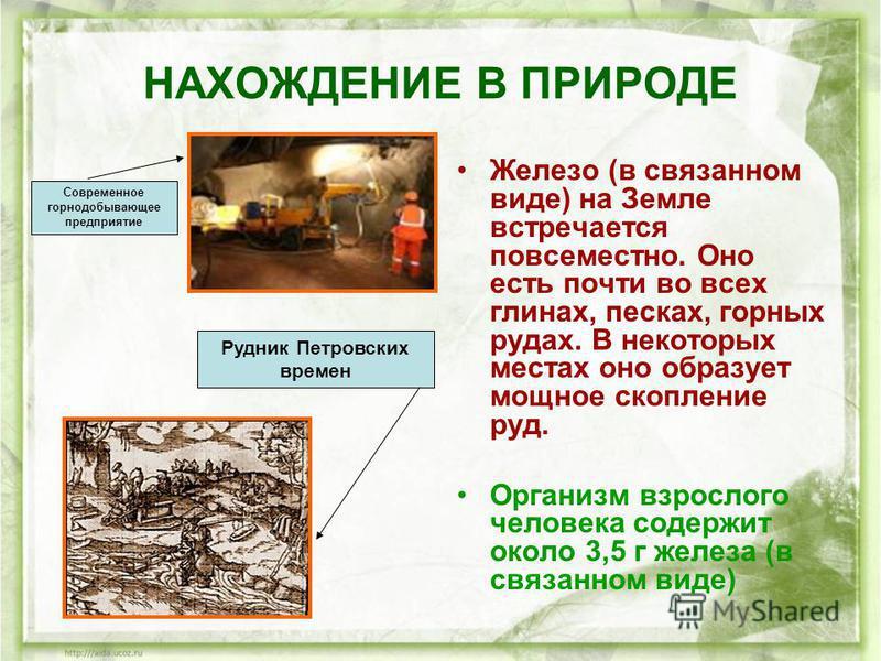 НАХОЖДЕНИЕ В ПРИРОДЕ Железо (в связанном виде) на Земле встречается повсеместно. Оно есть почти во всех глинах, песках, горных рудах. В некоторых местах оно образует мощное скопление руд. Организм взрослого человека содержит около 3,5 г железа (в свя