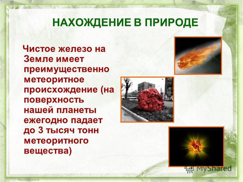 НАХОЖДЕНИЕ В ПРИРОДЕ Чистое железо на Земле имеет преимущественно метеоритное происхождение (на поверхность нашей планеты ежегодно падает до 3 тысяч тонн метеоритного вещества)
