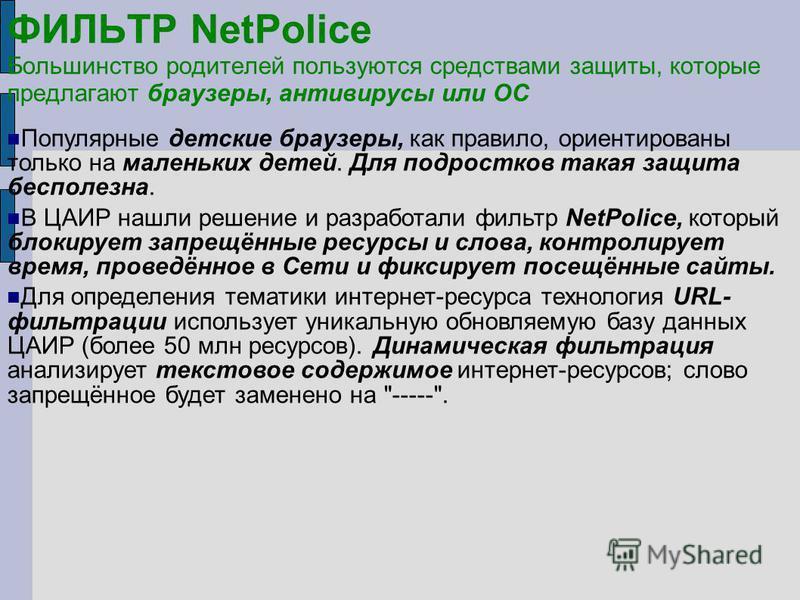 ФИЛЬТР NetPolice Большинство родителей пользуются средствами защиты, которые предлагают браузеры, антивирусы или ОС Популярные детские браузеры, как правило, ориентированы только на маленьких детей. Для подростков такая защита бесполезна. В ЦАИР нашл