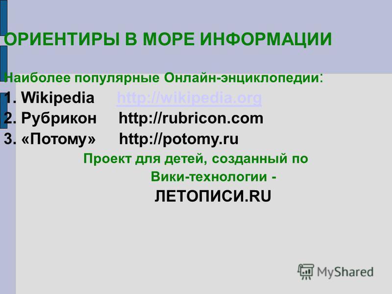 ОРИЕНТИРЫ В МОРЕ ИНФОРМАЦИИ Наиболее популярные Онлайн-энциклопедии : 1. Wikipedia http://wikipedia.orghttp://wikipedia.org 2. Рубрикон http://rubricon.com 3. «Потому» http://potomy.ru Проект для детей, созданный по Вики-технологии - ЛЕТОПИСИ.RU