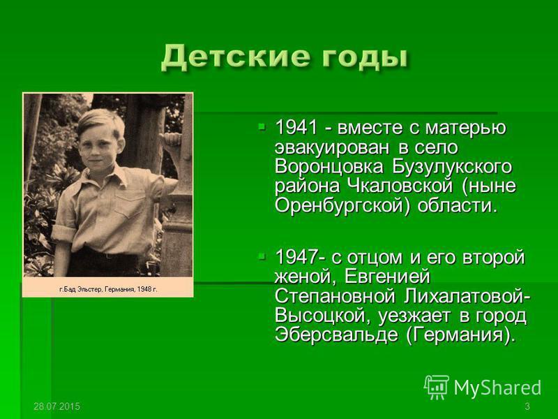 1941 - вместе с матерью эвакуирован в село Воронцовка Бузулукского района Чкаловской (ныне Оренбургской) области. 1941 - вместе с матерью эвакуирован в село Воронцовка Бузулукского района Чкаловской (ныне Оренбургской) области. 1947- с отцом и его вт