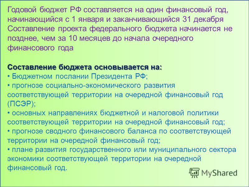 Годовой бюджет РФ составляется на один финансовый год, начинающийся с 1 января и заканчивающийся 31 декабря Составление проекта федерального бюджета начинается не позднее, чем за 10 месяцев до начала очередного финансового года Составление бюджета ос
