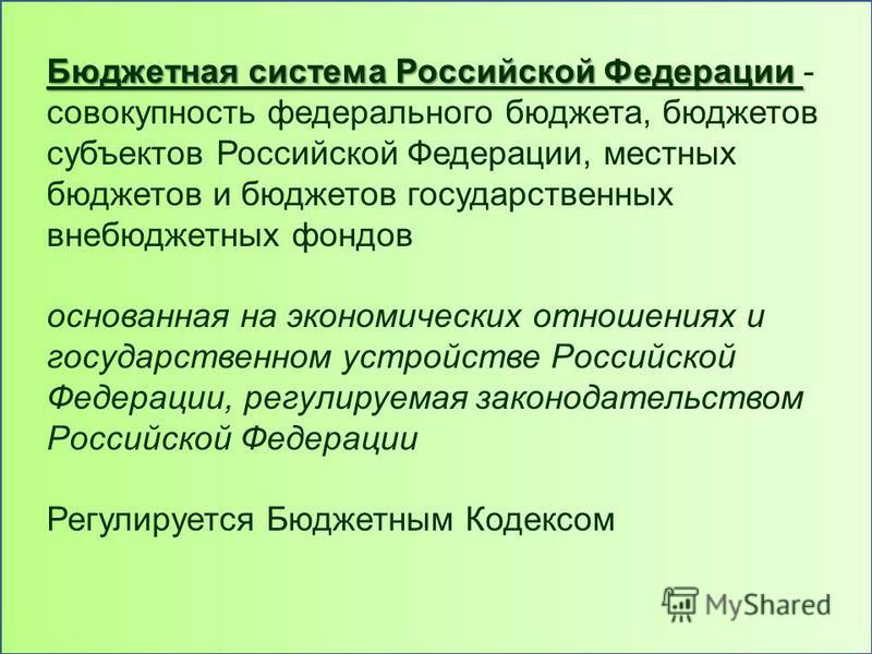 Бюджетная система Российской Федерации Бюджетная система Российской Федерации - совокупность федерального бюджета, бюджетов субъектов Российской Федерации, местных бюджетов и бюджетов государственных внебюджетных фондов основанная на экономических от
