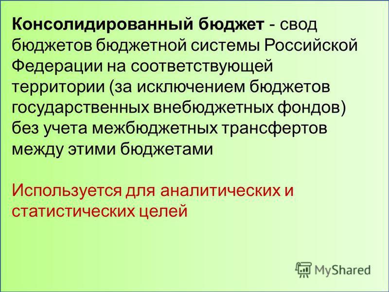 Консолидированный бюджет - свод бюджетов бюджетной системы Российской Федерации на соответствующей территории (за исключением бюджетов государственных внебюджетных фондов) без учета межбюджетных трансфертов между этими бюджетами Используется для анал