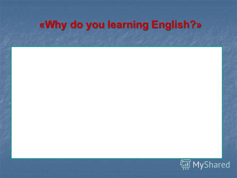 «Why do you learning English?» «Why do you learning English?» learn English because Ill need it for my future education. my parents want me to study this foreign language. I want to have good marks. I want to read English books in the original. it is