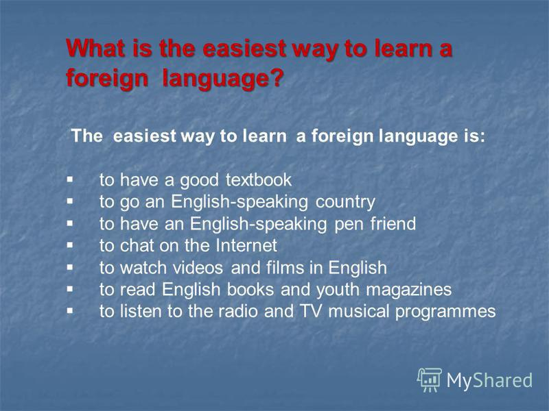 What is the easiest way to learn a foreign language? The easiest way to learn a foreign language is: to have a good textbook to go an English-speaking country to have an English-speaking pen friend to chat on the Internet to watch videos and films in