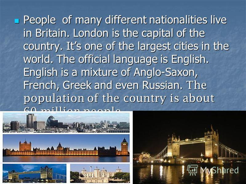 People of many different nationalities live in Britain. London is the capital of the country. Its one of the largest cities in the world. The official language is English. English is a mixture of Anglo-Saxon, French, Greek and even Russian. The popul