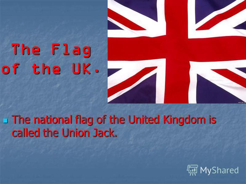 The Flag of the UK. The national flag of the United Kingdom is called the Union Jack. The national flag of the United Kingdom is called the Union Jack.