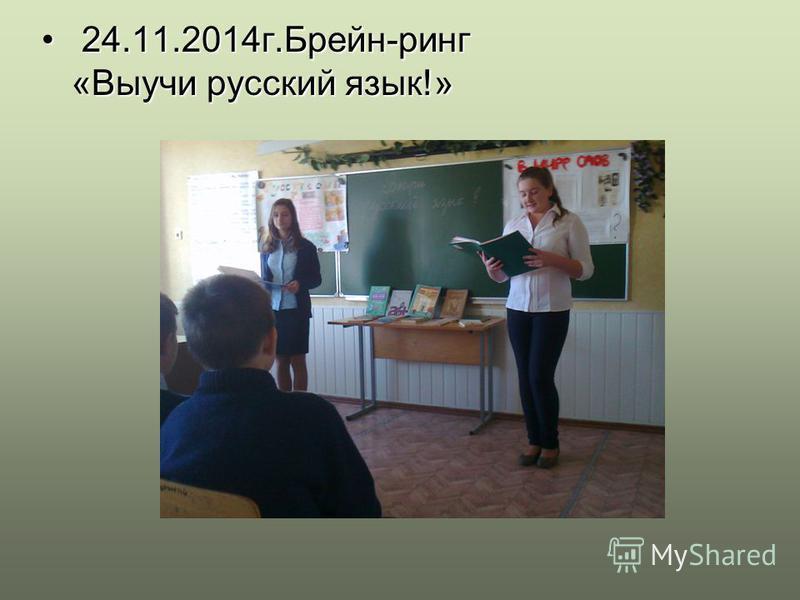 24.11.2014 г.Брейн-ринг «Выучи русский язык!» 24.11.2014 г.Брейн-ринг «Выучи русский язык!»