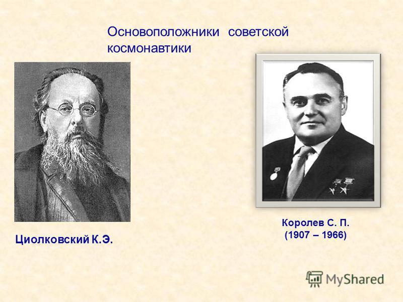 Королев С. П. (1907 – 1966) Основоположники советской космонавтики Циолковский К.Э.