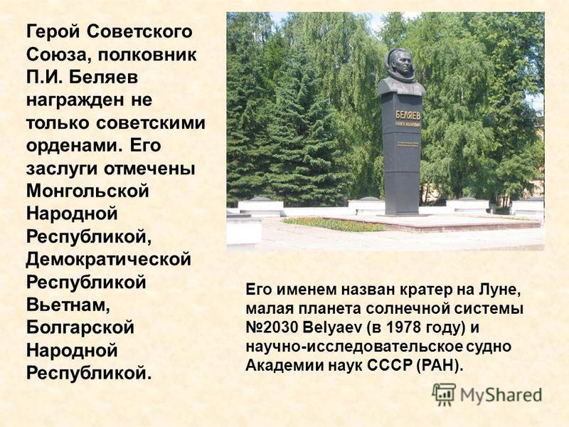 Герой Советского Союза, полковник П.И. Беляев награжден не только советскими орденами. Его заслуги отмечены Монгольской Народной Республикой, Демократической Республикой Вьетнам, Болгарской Народной Республикой. Его именем назван кратер на Луне, мала